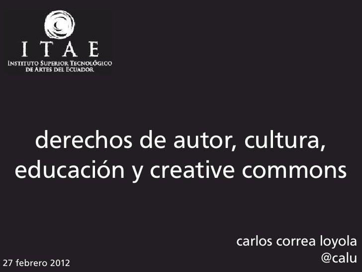 derechos de autor, cultura,  educación y creative commons                    carlos correa loyola27 febrero 2012          ...
