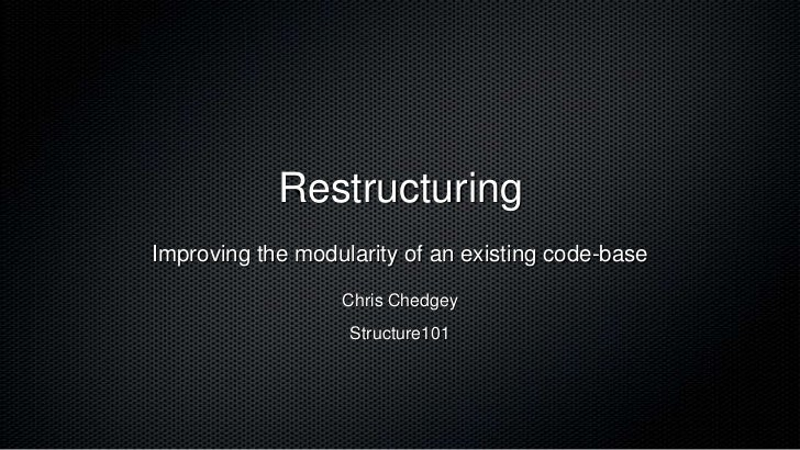 RestructuringImproving the modularity of an existing code-base                  Chris Chedgey                   Structure101