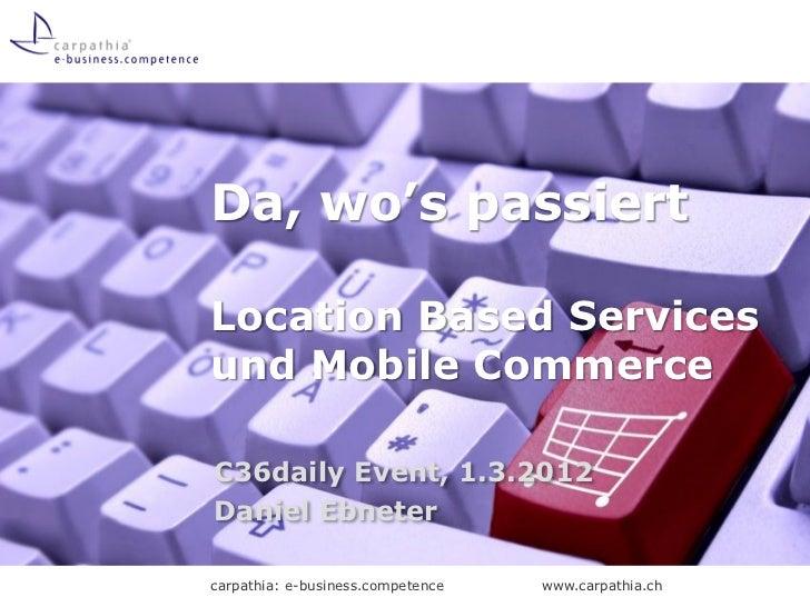 Da, wo's passiertLocation Based Servicesund Mobile CommerceC36daily Event, 1.3.2012Daniel Ebnetercarpathia: e-business.com...