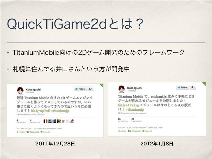QuickTiGame2dとは?✤   TitaniumMobile向けの2Dゲーム開発のためのフレームワーク✤   札幌に住んでる井口さんという方が開発中        2011年12月28日          2012年1月8日