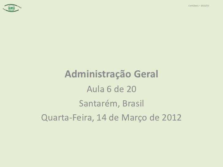 Contábeis – 2012/01     Administração Geral           Aula 6 de 20        Santarém, BrasilQuarta-Feira, 14 de Março de 2012