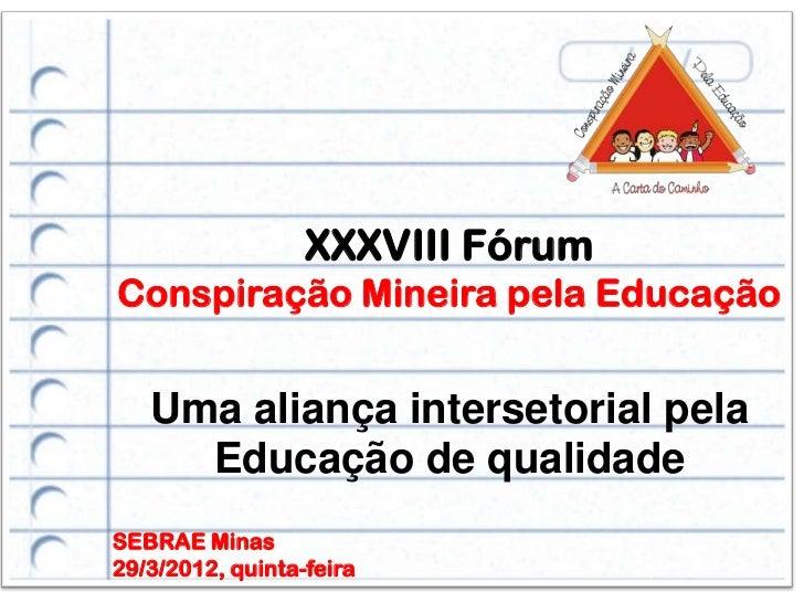 XXXVIII FórumConspiração Mineira pela Educação   Uma aliança intersetorial pela     Educação de qualidadeSEBRAE Minas29/3/...