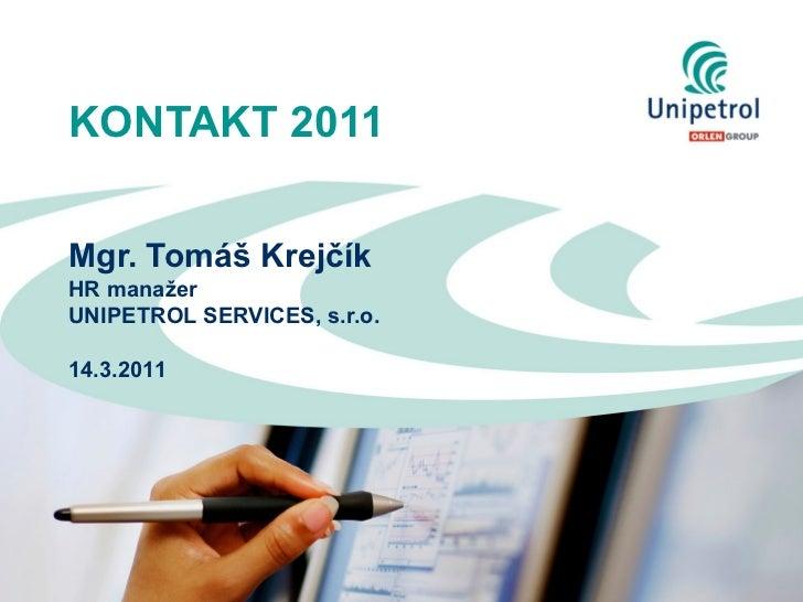 KONTAKT 2011Mgr. Tomáš KrejčíkHR manažerUNIPETROL SERVICES, s.r.o.14.3.2011