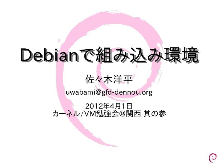 Debianで組み込み環境        佐々木洋平    uwabami@gfd-dennou.org        2012年4月1日  カーネル/VM勉強会@関西 其の参