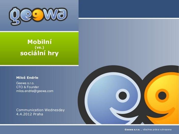 Mobilní          (vs.)  sociální hryMiloš EndrleGeewa s.r.o.CTO & Foundermilos.endrle@geewa.comCommunication Wednesday4.4....