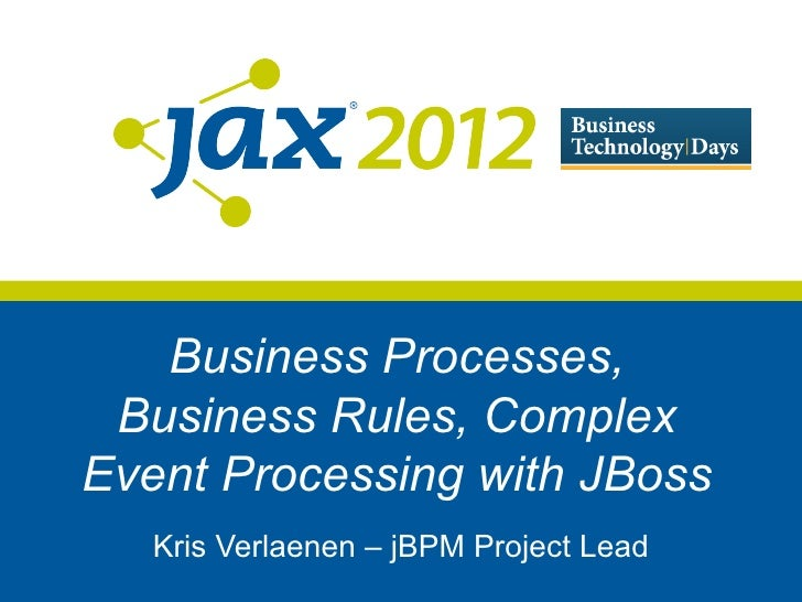 Business Processes, Business Rules, ComplexEvent Processing with JBoss   Kris Verlaenen – jBPM Project Lead