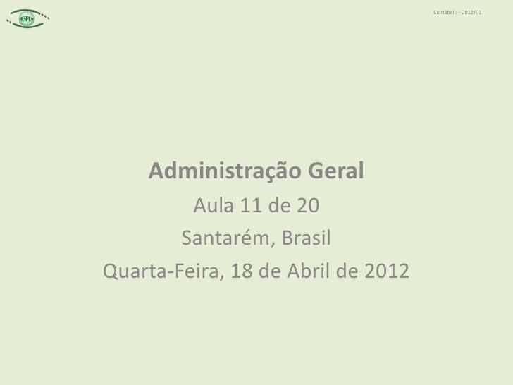 Contábeis – 2012/01    Administração Geral         Aula 11 de 20        Santarém, BrasilQuarta-Feira, 18 de Abril de 2012