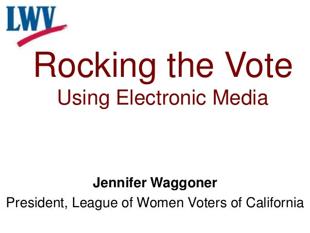 Rocking the Vote Using Electronic Media Jennifer Waggoner President, League of Women Voters of California