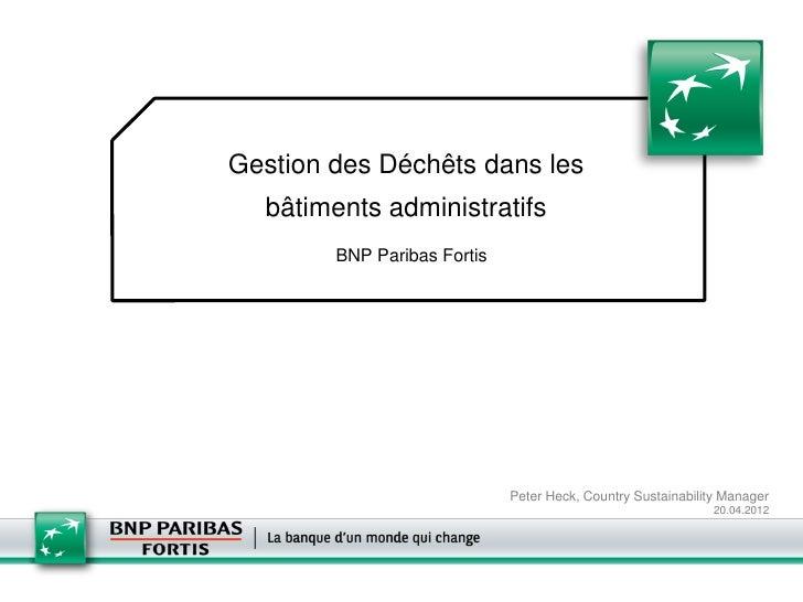 Gestion des Déchêts dans les  bâtiments administratifs        BNP Paribas Fortis                             Peter Heck, C...