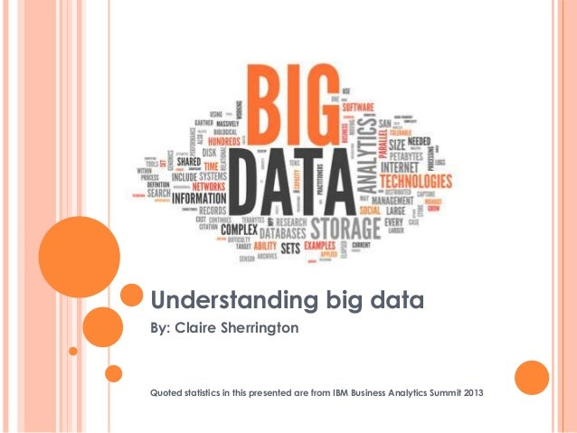 Understanding big dataBy: Claire SherringtonQuoted statistics in this presented are from IBM Business Analytics Summit 2013