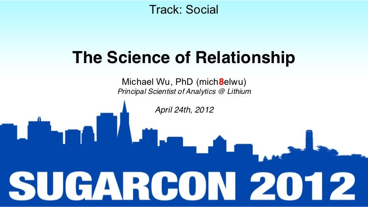 Track: SocialThe Science of Relationship      Michael Wu, PhD (mich8elwu)     Principal Scientist of Analytics @ Lithium  ...