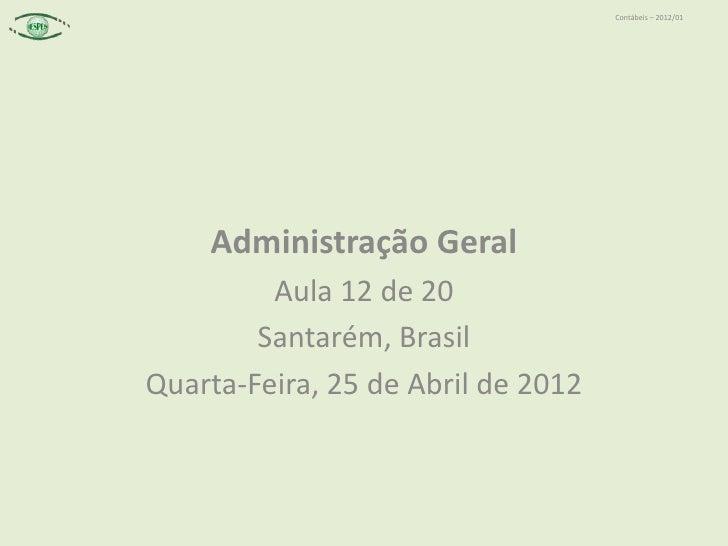 Contábeis – 2012/01    Administração Geral         Aula 12 de 20        Santarém, BrasilQuarta-Feira, 25 de Abril de 2012