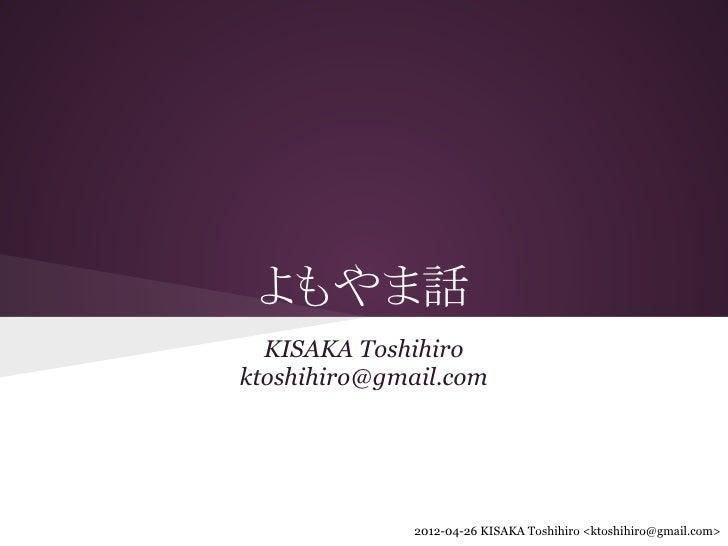よもやま話  KISAKA Toshihiroktoshihiro@gmail.com              2012-04-26 KISAKA Toshihiro <ktoshihiro@gmail.com>