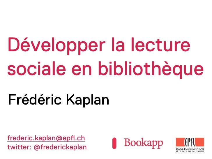 Développer la lecturesociale en bibliothèqueFrédéric Kaplanfrederic.kaplan@ep!.chtwitter: @frederickaplan