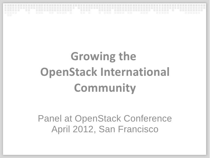 Growing theOpenStack International     CommunityPanel at OpenStack Conference  April 2012, San Francisco