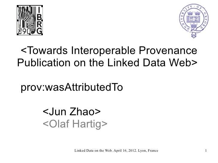 <Towards Interoperable ProvenancePublication on the Linked Data Web>prov:wasAttributedTo    <Jun Zhao>    <Olaf Hartig>   ...