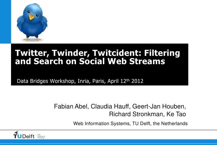 Twitter, Twinder, Twitcident: Filteringand Search on Social Web StreamsData Bridges Workshop, Inria, Paris, April 12th 201...