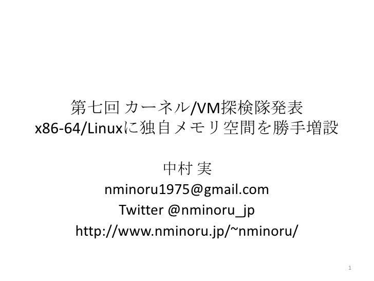 第七回 カーネル/VM探検隊発表x86-64/Linuxに独自メモリ空間を勝手増設                 中村 実        nminoru1975@gmail.com          Twitter @nminoru_jp  ...