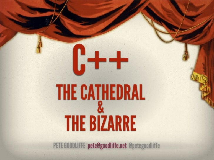 C++ THE CATHEDRAL       &  THE BIZARREPETE GOODLIFFE pete@goodliffe.net @petegoodliffe