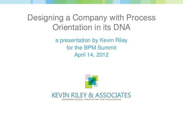 Designing a Company with Process      Orientation in its DNA      a presentation by Kevin Riley           for the BPM Summ...