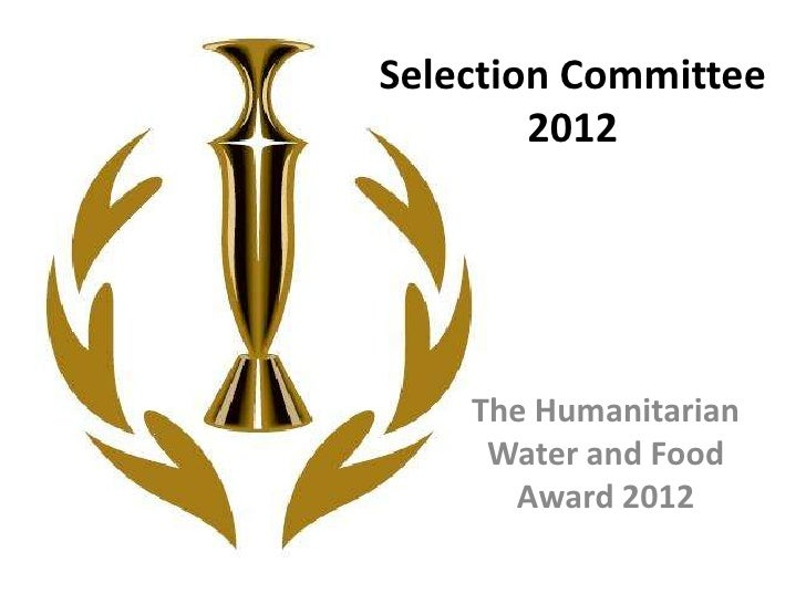 Selection Committee        2012    The Humanitarian     Water and Food      Award 2012