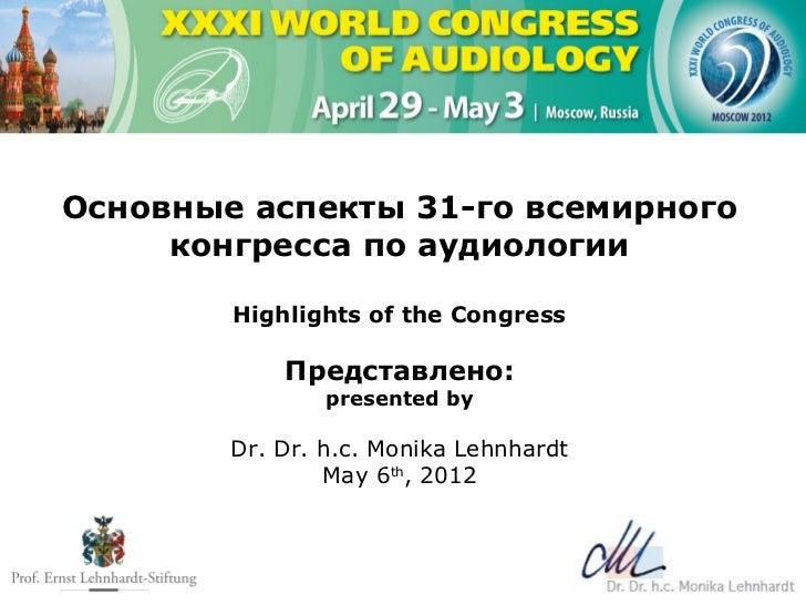 Основные аспекты 31-го всемирного     конгресса по аудиологии        Highlights of the Congress            Представлено:  ...