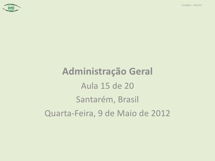 Contábeis – 2012/01    Administração Geral        Aula 15 de 20       Santarém, BrasilQuarta-Feira, 9 de Maio de 2012