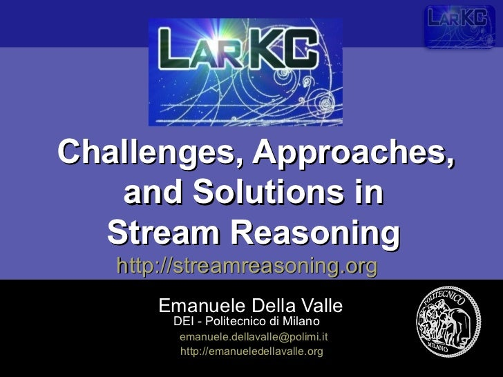 Challenges, Approaches,   and Solutions in  Stream Reasoning   http://streamreasoning.org       Emanuele Della Valle      ...