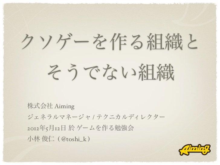 クソゲーを作る組織と     そうでない組織株式会社 Aimingジェネラルマネージャ / テクニカルディレクター2012年5月12日 於 ゲームを作る勉強会小林 俊仁 ( @toshi_k )