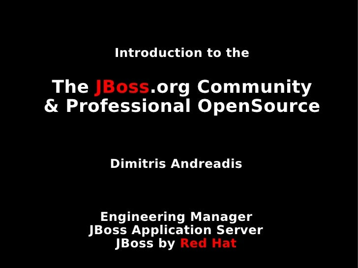 Introduction to the The JBoss.org Community& Professional OpenSource      Dimitris Andreadis      Engineering Manager    J...