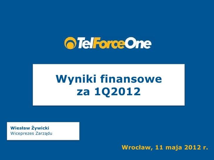 Wyniki finansowe                       za 1Q2012Wiesław ŻywickiWiceprezes Zarządu                              Wrocław, 11...