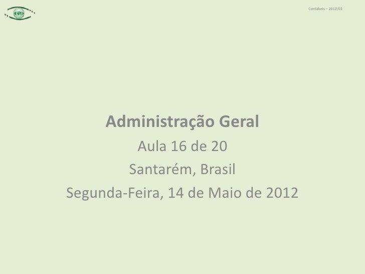 Contábeis – 2012/01     Administração Geral         Aula 16 de 20        Santarém, BrasilSegunda-Feira, 14 de Maio de 2012