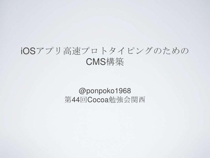 iOSアプリ高速プロトタイピングのための         CMS構築        @ponpoko1968     第44回Cocoa勉強会関西