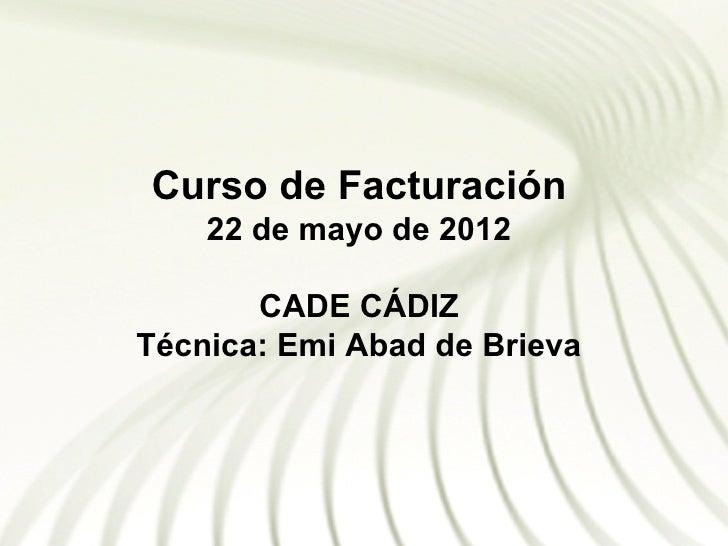 Curso de Facturación    22 de mayo de 2012       CADE CÁDIZTécnica: Emi Abad de Brieva