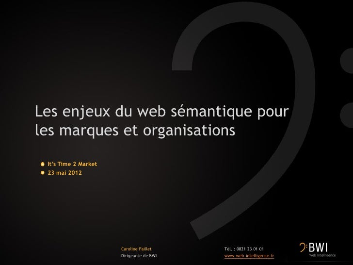 Les enjeux du web sémantique pourles marques et organisations It's Time 2 Market 23 mai 2012                      Caroline...