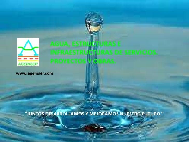 """AGUA, ESTRUCTURAS E              INFRAESTRUCTURAS DE SERVICIOS.              PROYECTOS Y OBRAS.www.ageinser.com   """"JUNTOS ..."""