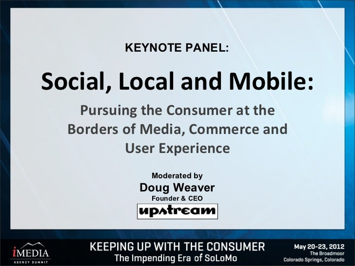 KEYNOTE PANEL:Social, Local and Mobile:   Pursuing the Consumer at the  Borders of Media, Commerce and          User Exper...