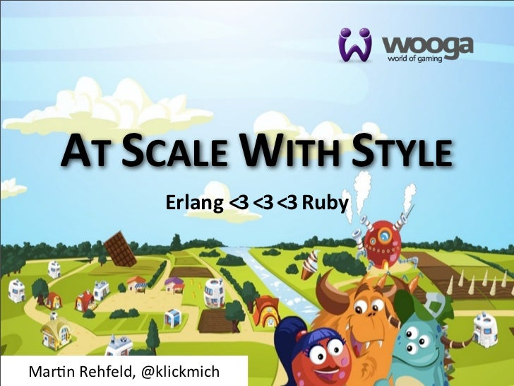 AT	  SCALE	  WITH	  STYLE                      Erlang	  <3	  <3	  <3	  RubyMar$n	  Rehfeld,	  @klickmich