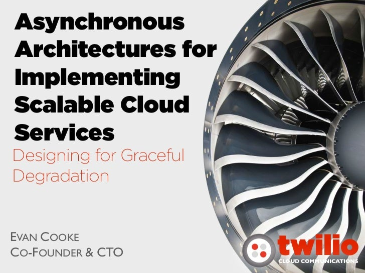 AsynchronousArchitectures forImplementingScalable CloudServicesDesigning for GracefulDegradationEVAN COOKECO-FOUNDER & CTO...