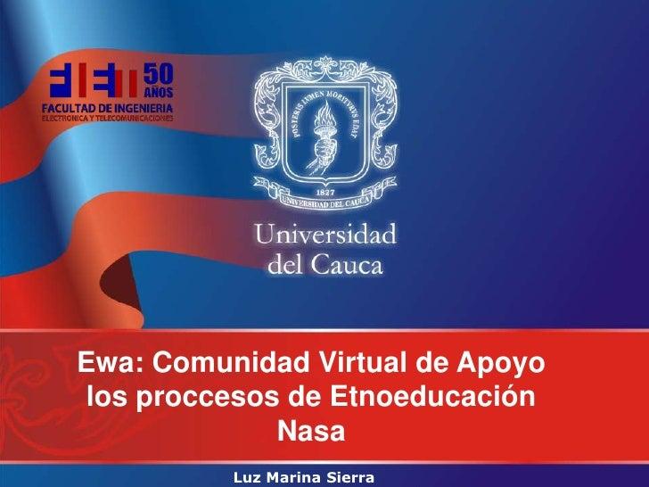 Ewa: Comunidad Virtual de Apoyolos proccesos de Etnoeducación             Nasa          Luz Marina Sierra