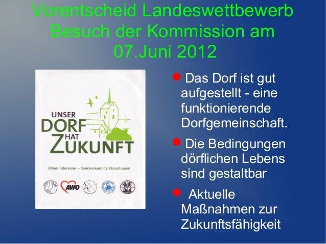 Vorentscheid LandeswettbewerbBesuch der Kommission am07.Juni 2012Das Dorf ist gutaufgestellt - einefunktionierendeDorfgem...