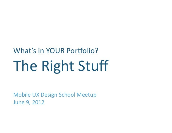 What's	  in	  YOUR	  Por1olio?                	  The	  Right	  Stuff	  Mobile	  UX	  Design	  School	  Meetup	  June	  9,	 ...