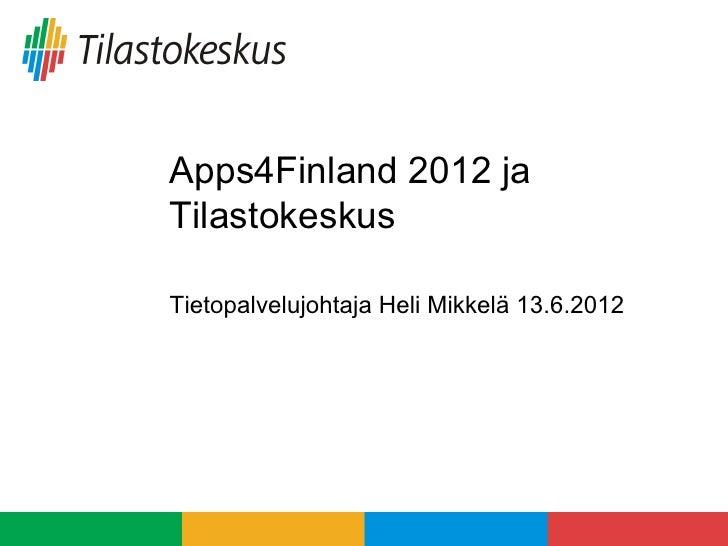 Apps4Finland 2012 jaTilastokeskusTietopalvelujohtaja Heli Mikkelä 13.6.2012
