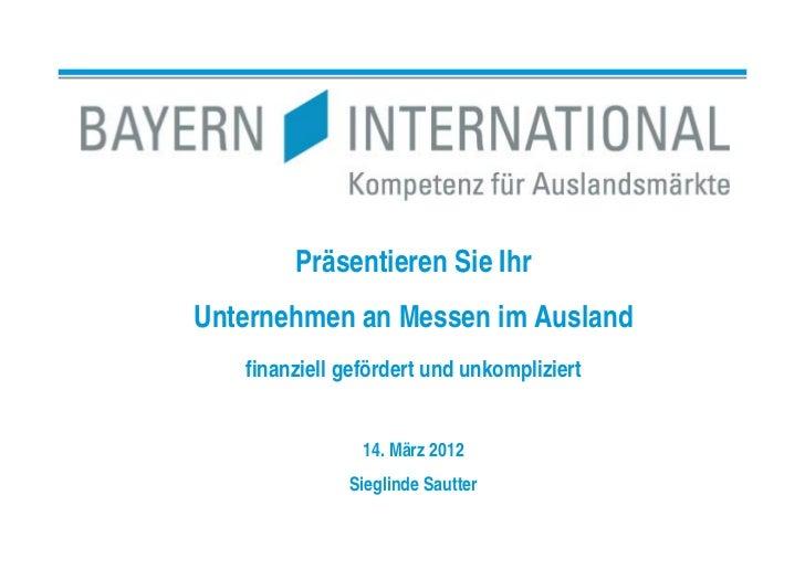 Präsentieren Sie IhrUnternehmen an Messen im Ausland   finanziell gefördert und unkompliziert                14. März 2012...