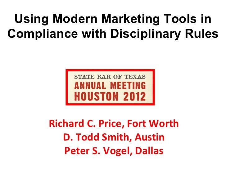 Using Modern Marketing Tools inCompliance with Disciplinary Rules      Richard C. Price, Fort Worth         D. Todd Smith,...