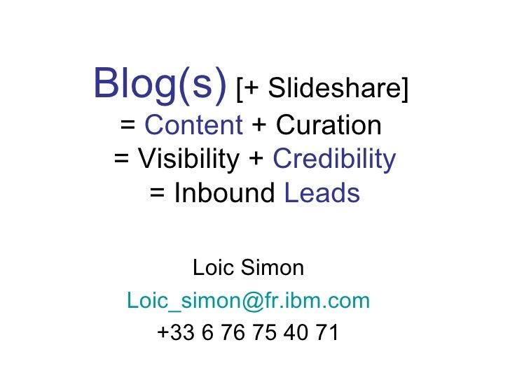 Blog(s) [+ Slideshare] = Content + Curation = Visibility + Credibility    = Inbound Leads        Loic Simon  Loic_simon@fr...
