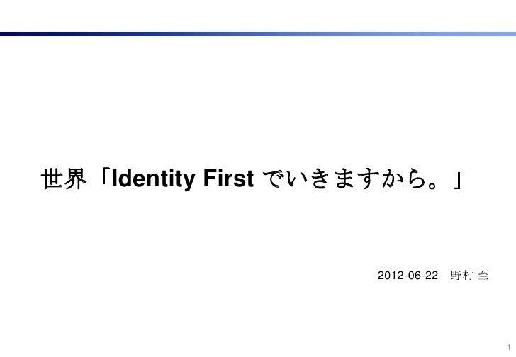 世界「Identity First でいきますから。」                    2012-06-22   野村 至                                        1