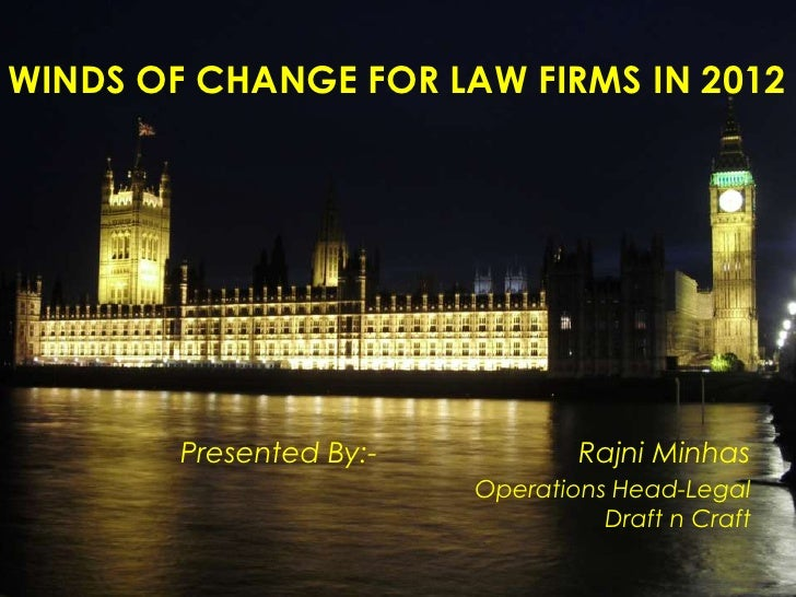 WINDS OF CHANGE FOR LAW FIRMS IN 2012        Presented By:-           Rajni Minhas                         Operations Head...