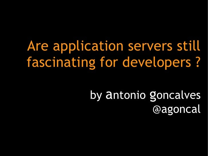 Are application servers stillfascinating for developers ?          by antonio goncalves                     @agoncal