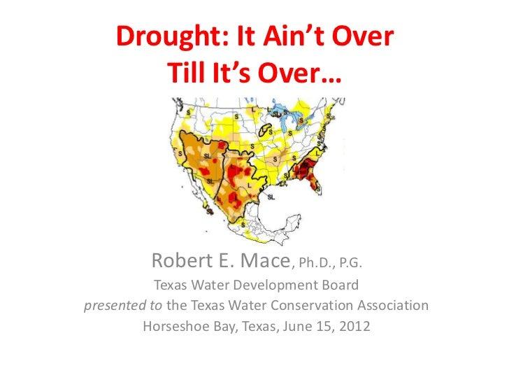 Drought: It Ain't Over       Till It's Over…          Robert E. Mace, Ph.D., P.G.           Texas Water Development Boardp...